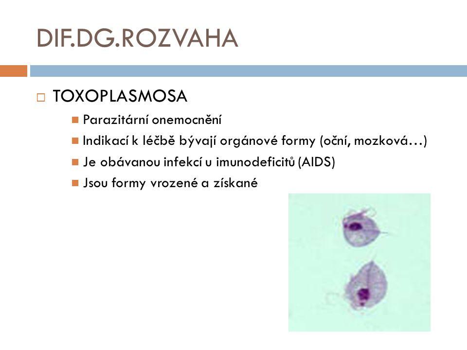 DIF.DG.ROZVAHA  TOXOPLASMOSA Parazitární onemocnění Indikací k léčbě bývají orgánové formy (oční, mozková…) Je obávanou infekcí u imunodeficitů (AIDS) Jsou formy vrozené a získané