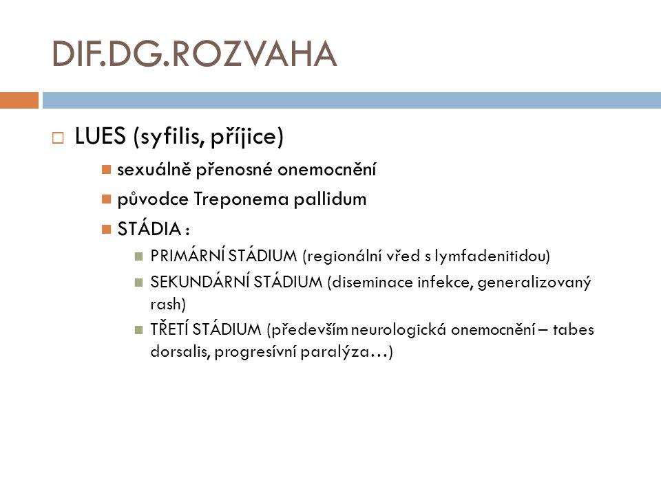 DIF.DG.ROZVAHA  LUES (syfilis, příjice) sexuálně přenosné onemocnění původce Treponema pallidum STÁDIA : PRIMÁRNÍ STÁDIUM (regionální vřed s lymfadenitidou) SEKUNDÁRNÍ STÁDIUM (diseminace infekce, generalizovaný rash) TŘETÍ STÁDIUM (především neurologická onemocnění – tabes dorsalis, progresívní paralýza…)