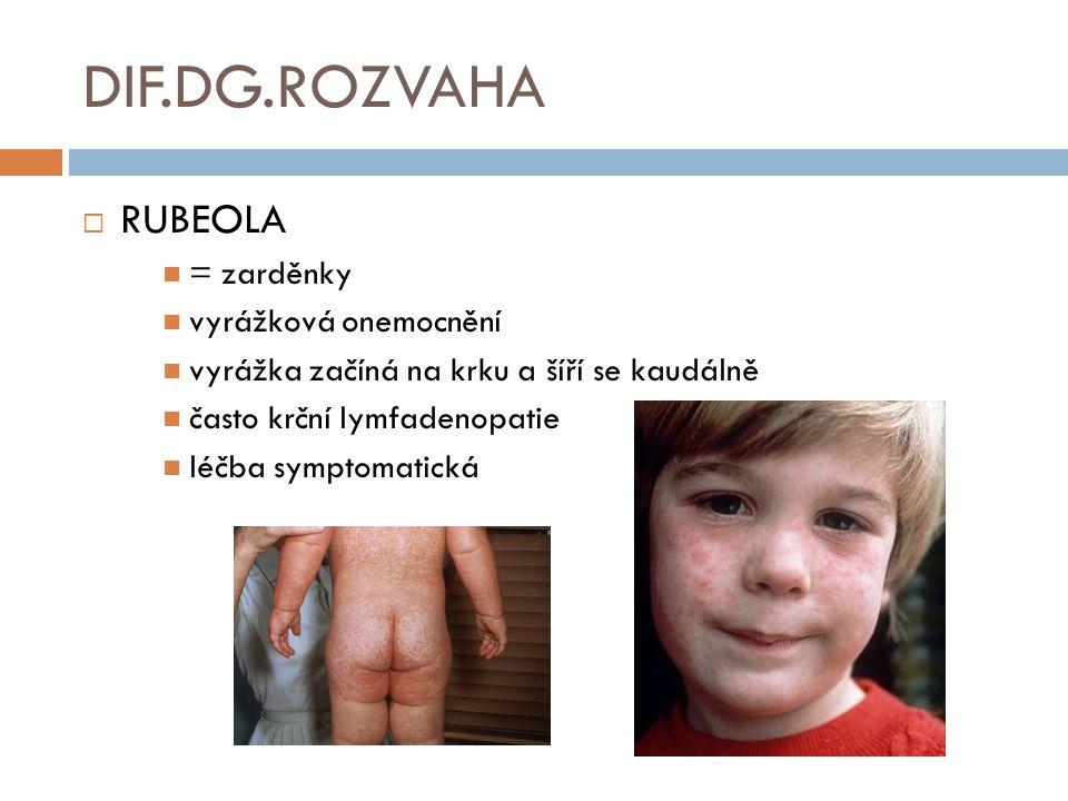 DIF.DG.ROZVAHA  RUBEOLA = zarděnky vyrážková onemocnění vyrážka začíná na krku a šíří se kaudálně často krční lymfadenopatie léčba symptomatická