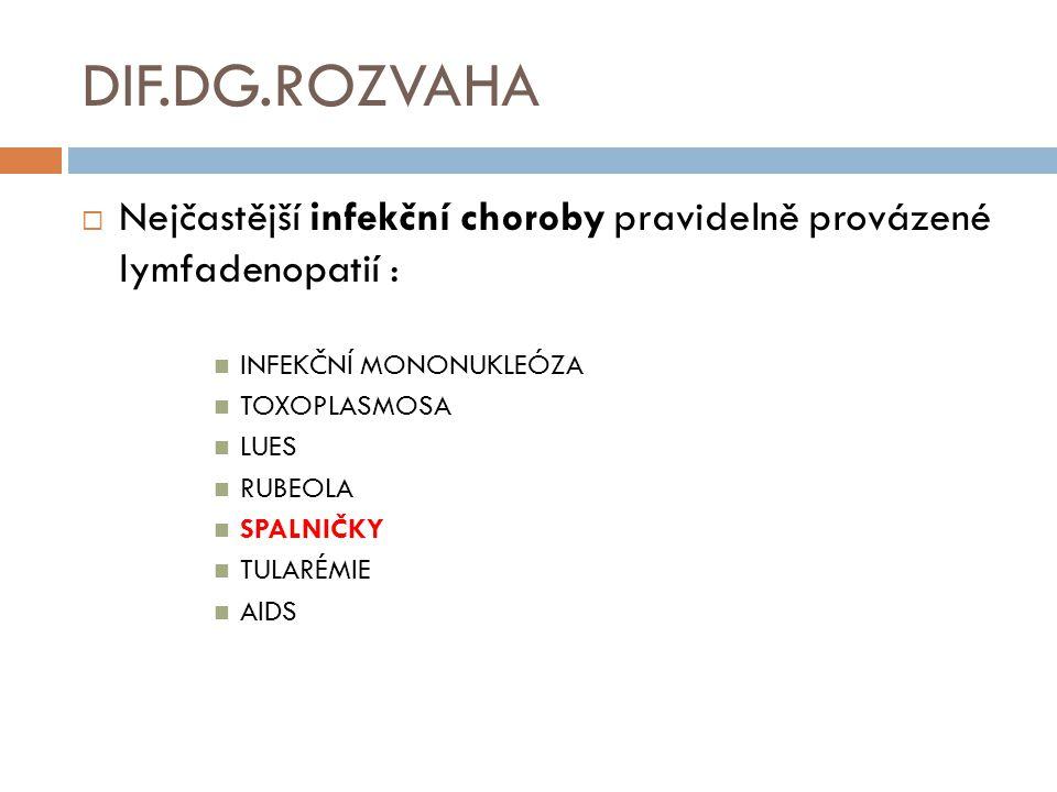 DIF.DG.ROZVAHA  Nejčastější infekční choroby pravidelně provázené lymfadenopatií : INFEKČNÍ MONONUKLEÓZA TOXOPLASMOSA LUES RUBEOLA SPALNIČKY TULARÉMI
