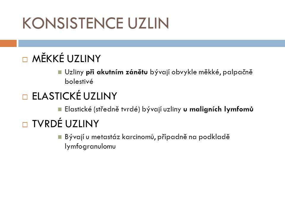 KONSISTENCE UZLIN  MĚKKÉ UZLINY Uzliny při akutním zánětu bývají obvykle měkké, palpačně bolestivé  ELASTICKÉ UZLINY Elastické (středně tvrdé) bývají uzliny u maligních lymfomů  TVRDÉ UZLINY Bývají u metastáz karcinomů, případně na podkladě lymfogranulomu