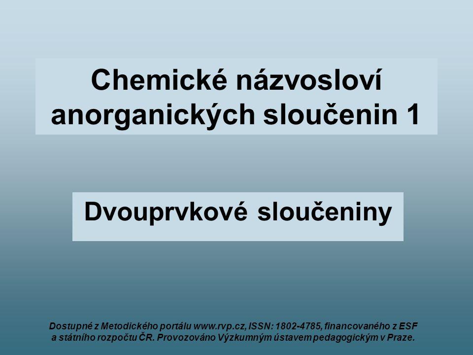 Chemické názvosloví anorganických sloučenin 1 Dvouprvkové sloučeniny Dostupné z Metodického portálu www.rvp.cz, ISSN: 1802-4785, financovaného z ESF a státního rozpočtu ČR.