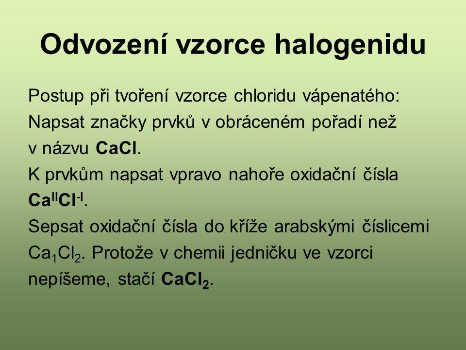 Odvození vzorce halogenidu Postup při tvoření vzorce chloridu vápenatého: Napsat značky prvků v obráceném pořadí než v názvu CaCl.