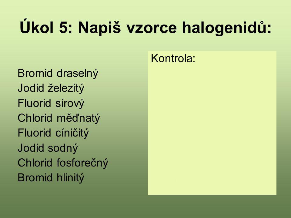 Úkol 5: Napiš vzorce halogenidů: Bromid draselný Jodid železitý Fluorid sírový Chlorid měďnatý Fluorid cíničitý Jodid sodný Chlorid fosforečný Bromid hlinitý Kontrola: KBr FeI 3 SF 6 CuCl 2 SnF 4 NaI PCl 5 AlBr 3