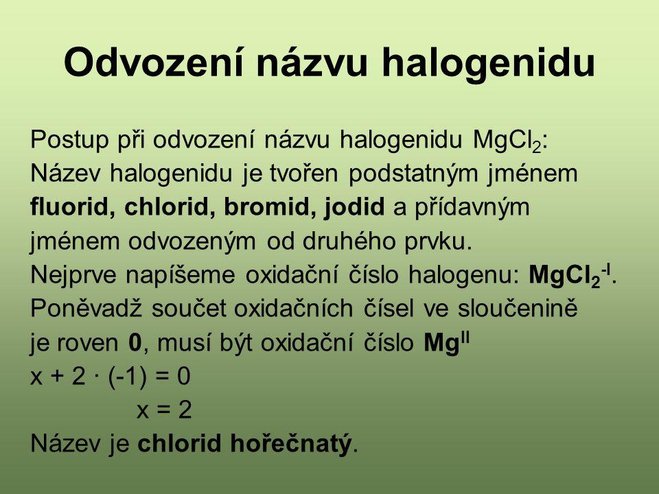 Odvození názvu halogenidu Postup při odvození názvu halogenidu MgCl 2 : Název halogenidu je tvořen podstatným jménem fluorid, chlorid, bromid, jodid a přídavným jménem odvozeným od druhého prvku.