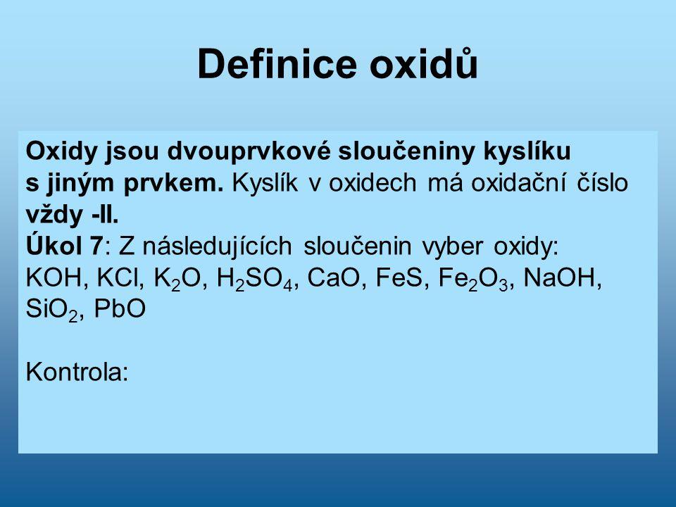 Definice oxidů Oxidy jsou dvouprvkové sloučeniny kyslíku s jiným prvkem. Kyslík v oxidech má oxidační číslo vždy -II. Úkol 7: Z následujících sloučeni