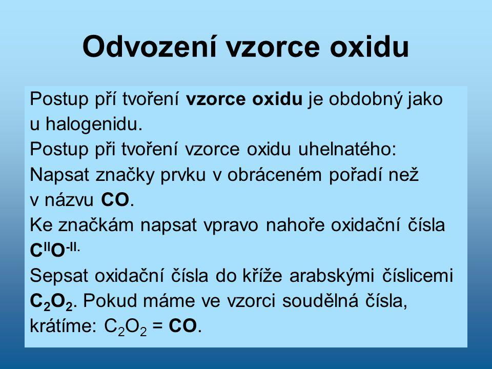 Odvození vzorce oxidu Postup pří tvoření vzorce oxidu je obdobný jako u halogenidu. Postup při tvoření vzorce oxidu uhelnatého: Napsat značky prvku v