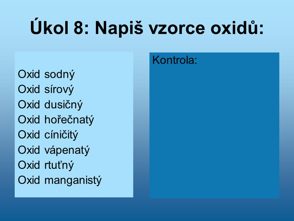 Úkol 8: Napiš vzorce oxidů: Oxid sodný Oxid sírový Oxid dusičný Oxid hořečnatý Oxid cíničitý Oxid vápenatý Oxid rtuťný Oxid manganistý Kontrola: Na 2
