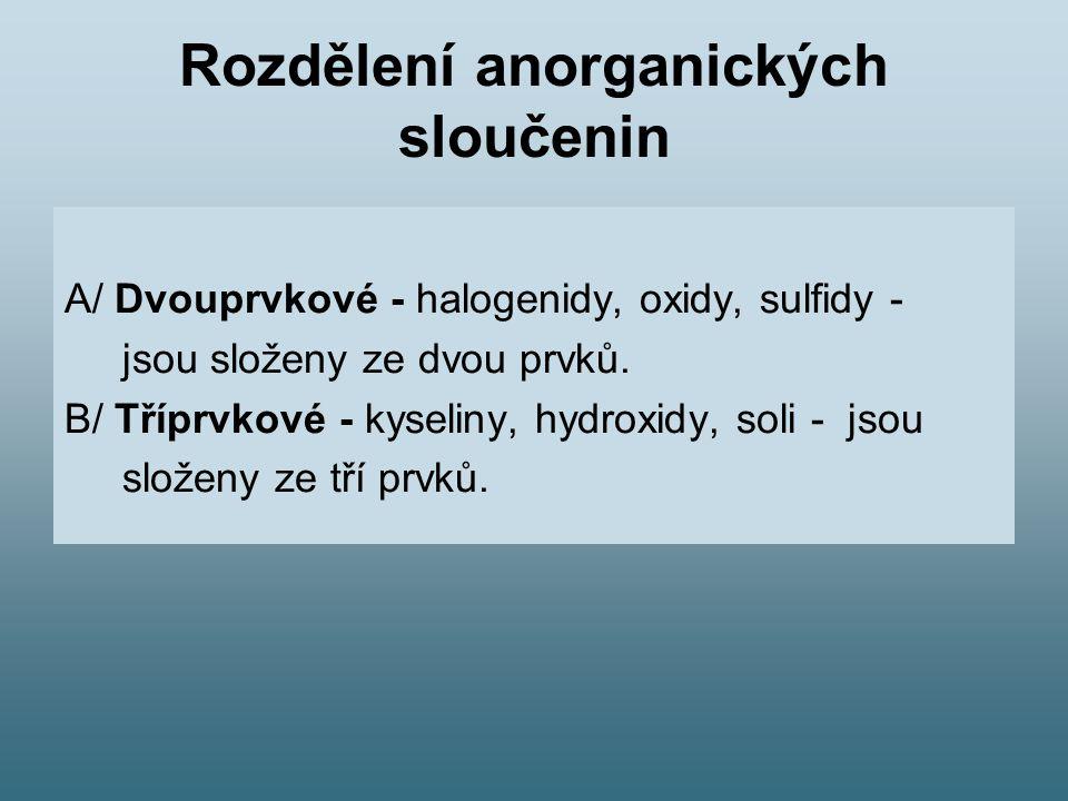 Rozdělení anorganických sloučenin A/ Dvouprvkové - halogenidy, oxidy, sulfidy - jsou složeny ze dvou prvků. B/ Tříprvkové - kyseliny, hydroxidy, soli