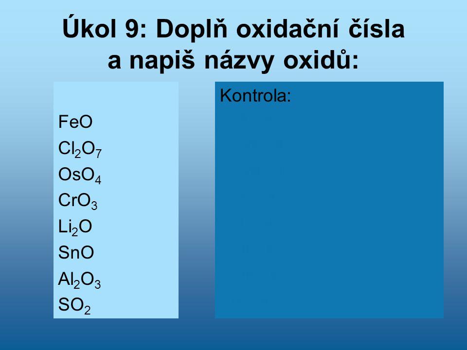 Úkol 9: Doplň oxidační čísla a napiš názvy oxidů: FeO Cl 2 O 7 OsO 4 CrO 3 Li 2 O SnO Al 2 O 3 SO 2 Kontrola: Fe II O -II Oxid železnatý Cl 2 VII O -II 7 Oxid chloristý Os VIII O -II 4 Oxid osmičelý Cr VI O -II 3 Oxid chromový Li 2 I O -II Oxid litný Sn II O -II Oxid cínatý Al 2 III O -II 3 Oxid hlinitý S IV O -II 2 Oxid siřičitý