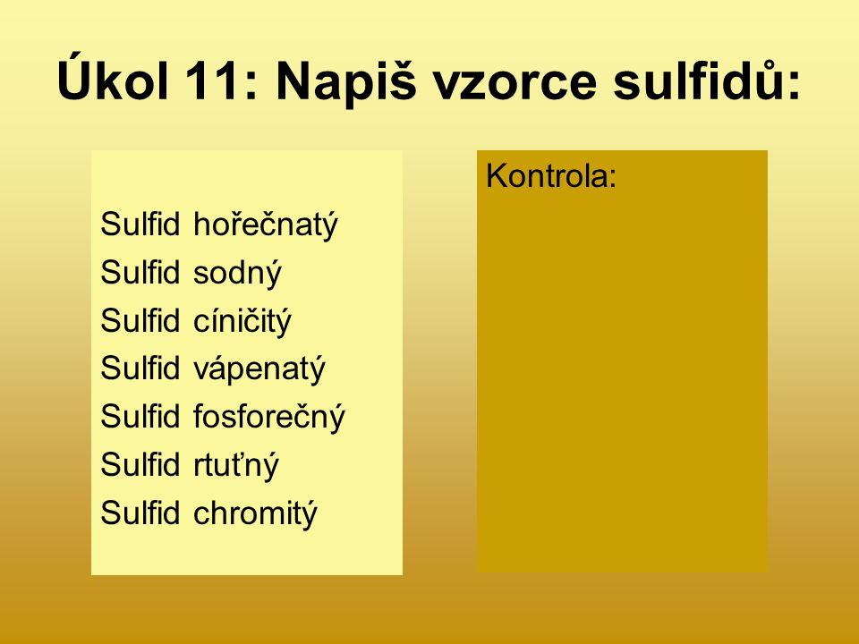 Úkol 11: Napiš vzorce sulfidů: Sulfid hořečnatý Sulfid sodný Sulfid cíničitý Sulfid vápenatý Sulfid fosforečný Sulfid rtuťný Sulfid chromitý Kontrola: MgS Na 2 S SnS 2 CaS P 2 S 5 Hg 2 S Cr 2 S 3