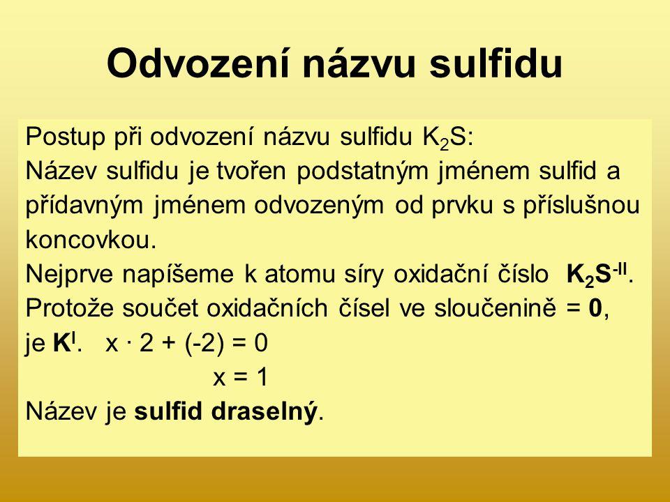 Odvození názvu sulfidu Postup při odvození názvu sulfidu K 2 S: Název sulfidu je tvořen podstatným jménem sulfid a přídavným jménem odvozeným od prvku