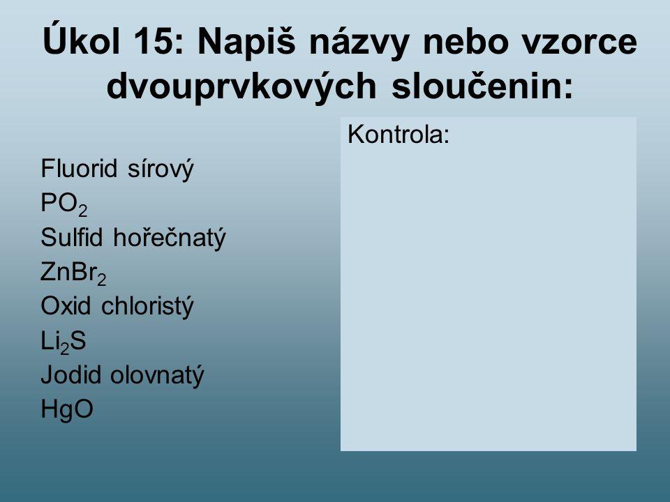 Úkol 15: Napiš názvy nebo vzorce dvouprvkových sloučenin: Fluorid sírový PO 2 Sulfid hořečnatý ZnBr 2 Oxid chloristý Li 2 S Jodid olovnatý HgO Kontrol