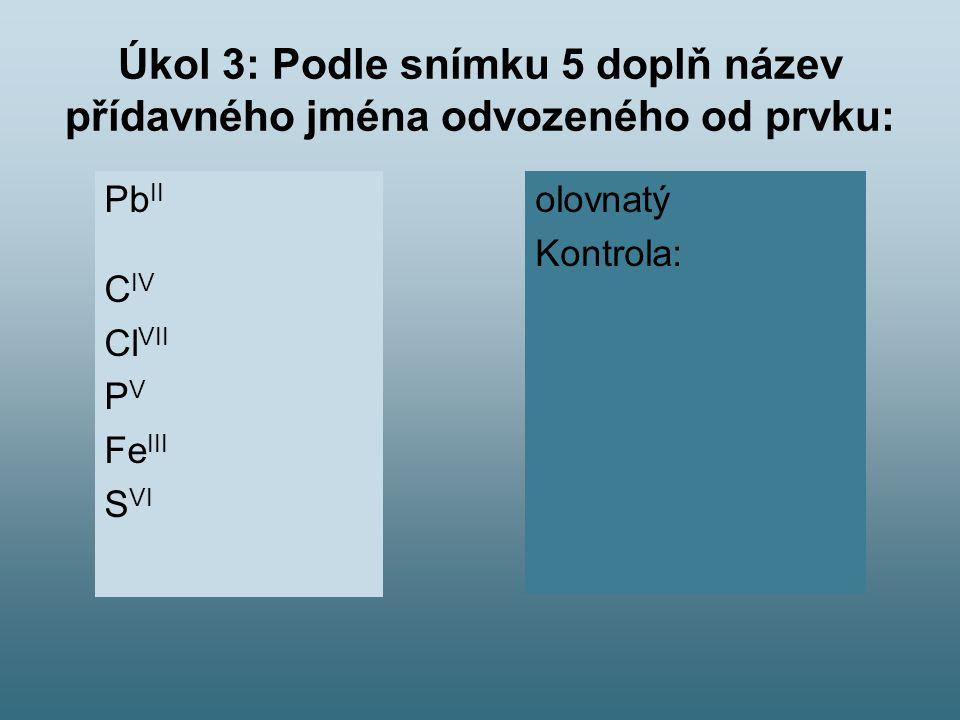 Úkol 3: Podle snímku 5 doplň název přídavného jména odvozeného od prvku: Pb II C IV Cl VII P V Fe III S VI olovnatý Kontrola: uhličitý chloristý fosforečný železitý sírový