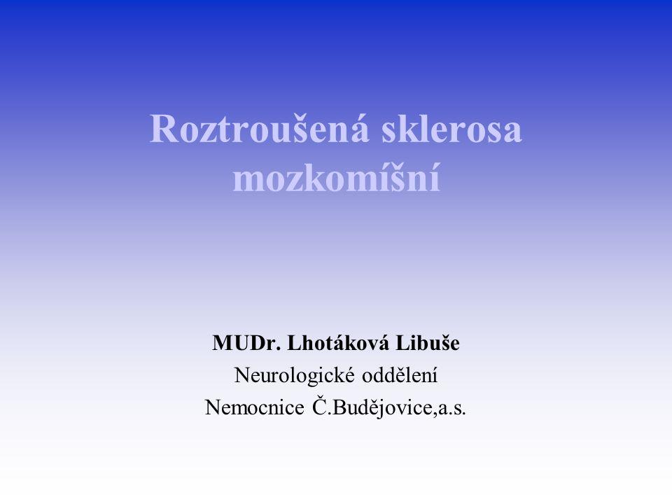 Roztroušená sklerosa mozkomíšní Je chronické zánětlivé, demyelinizující onemocnění NS, vznikající na podkladě autoimunitního útoku proti bílé hmotě mozku a míchy a projevující se příznaky z porušené funkce myelinizovaných drah CNS.
