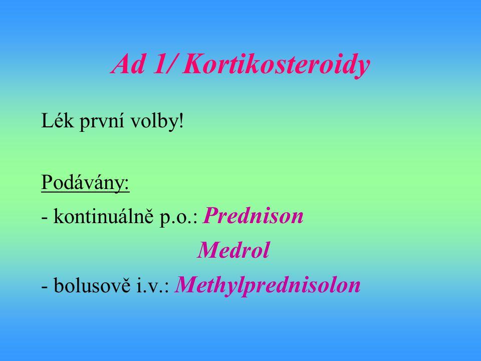 Ad 1/ Kortikosteroidy Lék první volby! Podávány: - kontinuálně p.o.: Prednison Medrol - bolusově i.v.: Methylprednisolon