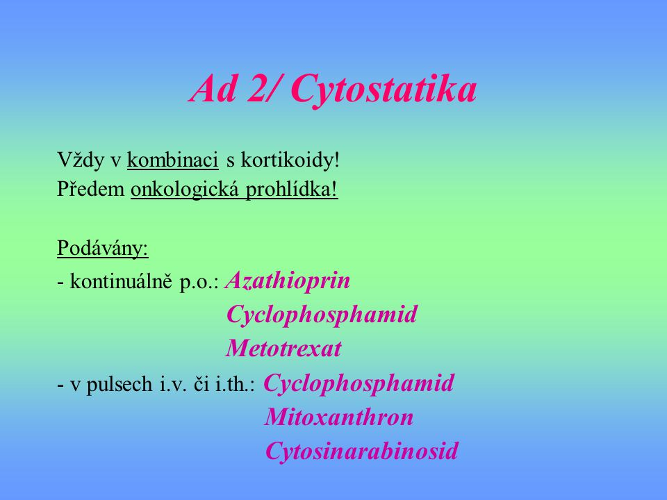 Ad 2/ Cytostatika Vždy v kombinaci s kortikoidy! Předem onkologická prohlídka! Podávány: - kontinuálně p.o.: Azathioprin Cyclophosphamid Metotrexat -