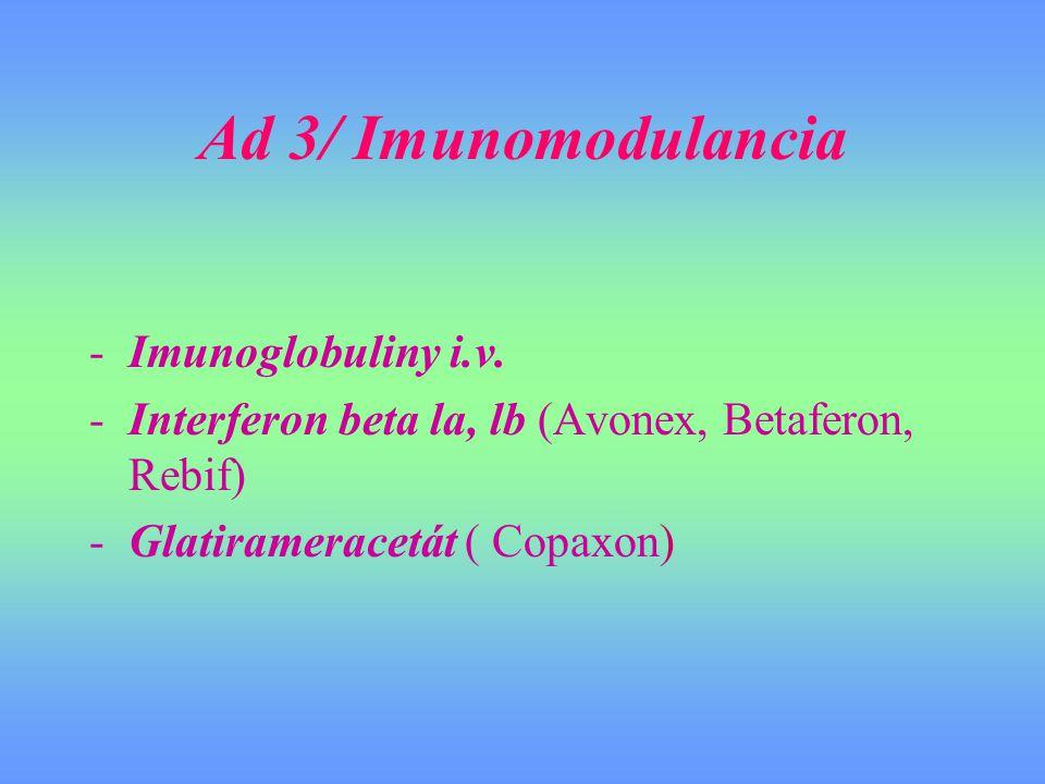Ad 3/ Imunomodulancia -Imunoglobuliny i.v. -Interferon beta la, lb (Avonex, Betaferon, Rebif) -Glatirameracetát ( Copaxon)