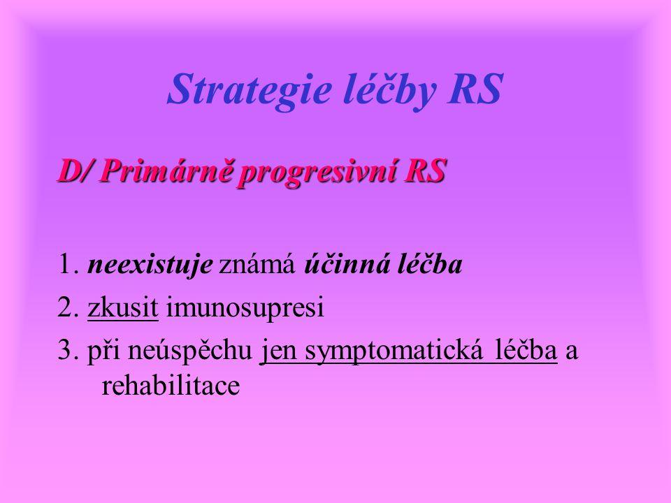 Strategie léčby RS D/ Primárně progresivní RS 1. neexistuje známá účinná léčba 2. zkusit imunosupresi 3. při neúspěchu jen symptomatická léčba a rehab