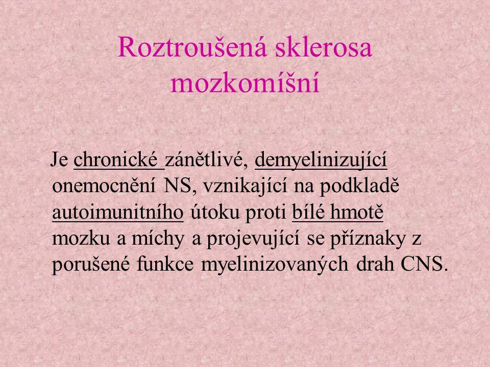 Roztroušená sklerosa mozkomíšní Je chronické zánětlivé, demyelinizující onemocnění NS, vznikající na podkladě autoimunitního útoku proti bílé hmotě mo
