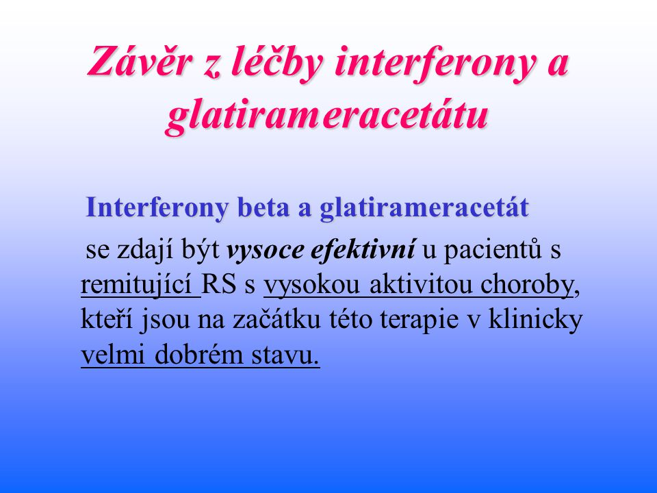 Závěr z léčby interferony a glatirameracetátu Interferony beta a glatirameracetát se zdají být vysoce efektivní u pacientů s remitující RS s vysokou a