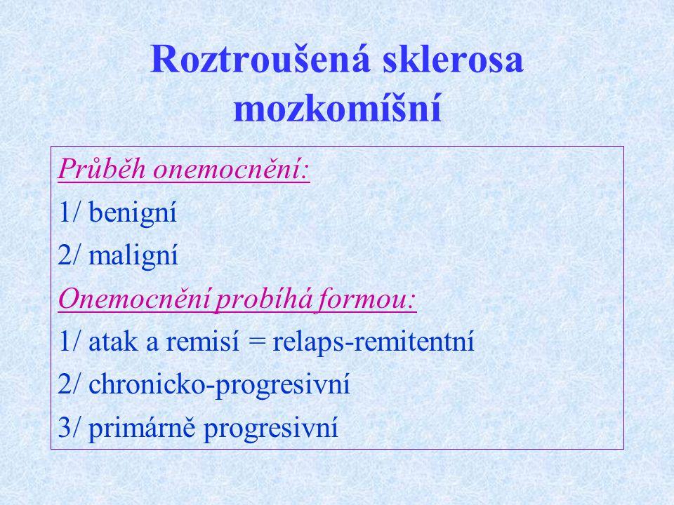 Roztroušená sklerosa mozkomíšní Průběh onemocnění: 1/ benigní 2/ maligní Onemocnění probíhá formou: 1/ atak a remisí = relaps-remitentní 2/ chronicko-