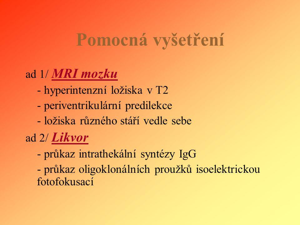 Pomocná vyšetření ad 1/ MRI mozku - hyperintenzní ložiska v T2 - periventrikulární predilekce - ložiska různého stáří vedle sebe ad 2/ Likvor - průkaz