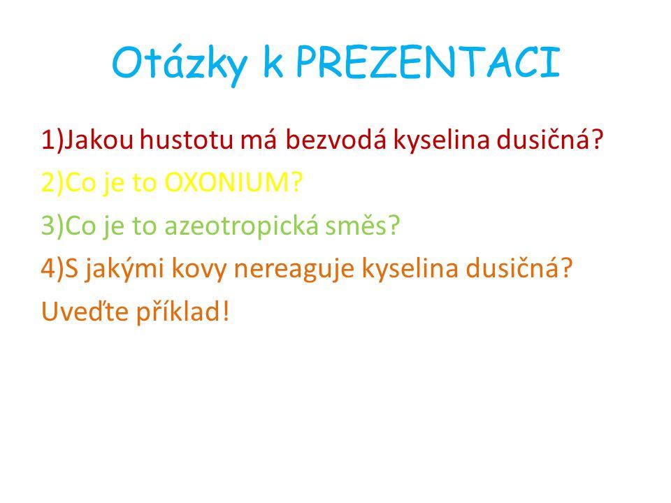 Otázky k PREZENTACI 1)Jakou hustotu má bezvodá kyselina dusičná? 2)Co je to OXONIUM? 3)Co je to azeotropická směs? 4)S jakými kovy nereaguje kyselina