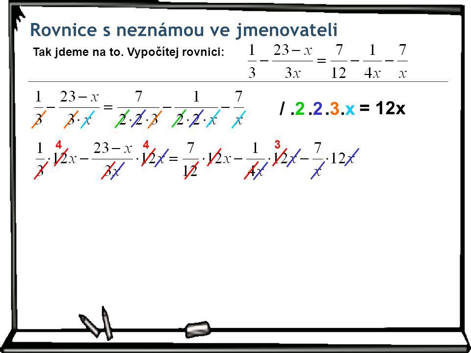 Rovnice s neznámou ve jmenovateli Tak jdeme na to. Vypočítej rovnici: /.2.3.3.x.x.2.2 = 12x 443