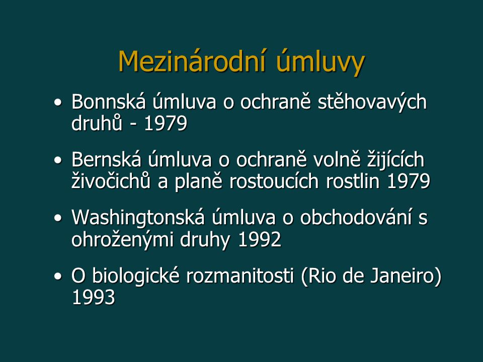 Bonnská úmluva o ochraně stěhovavých druhů - 1979Bonnská úmluva o ochraně stěhovavých druhů - 1979 Bernská úmluva o ochraně volně žijících živočichů a planě rostoucích rostlin 1979Bernská úmluva o ochraně volně žijících živočichů a planě rostoucích rostlin 1979 Washingtonská úmluva o obchodování s ohroženými druhy 1992Washingtonská úmluva o obchodování s ohroženými druhy 1992 O biologické rozmanitosti (Rio de Janeiro) 1993O biologické rozmanitosti (Rio de Janeiro) 1993 Mezinárodní úmluvy