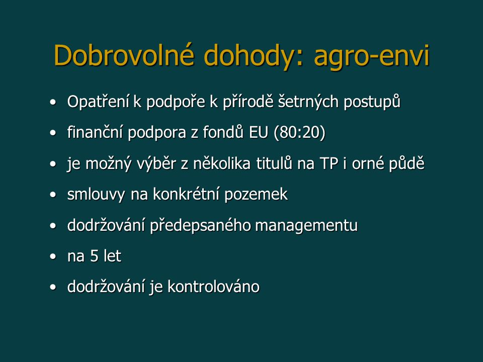 Dobrovolné dohody: agro-envi Opatření k podpoře k přírodě šetrných postupůOpatření k podpoře k přírodě šetrných postupů finanční podpora z fondů EU (80:20)finanční podpora z fondů EU (80:20) je možný výběr z několika titulů na TP i orné půděje možný výběr z několika titulů na TP i orné půdě smlouvy na konkrétní pozemeksmlouvy na konkrétní pozemek dodržování předepsaného managementudodržování předepsaného managementu na 5 letna 5 let dodržování je kontrolovánododržování je kontrolováno