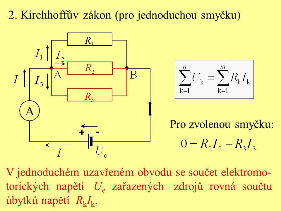 R1R1 R3R3 + - A 2. Kirchhoffův zákon (pro jednoduchou smyčku) V jednoduchém uzavřeném obvodu se součet elektromo- torických napětí U e zařazených zdro