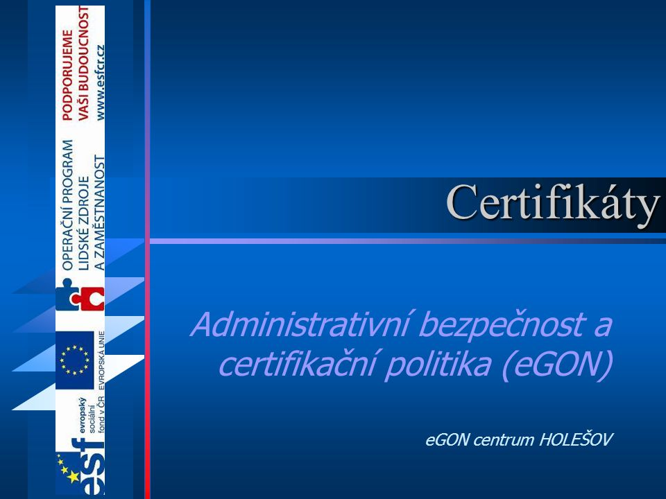 Certifikáty Administrativní bezpečnost a certifikační politika (eGON) eGON centrum HOLEŠOV
