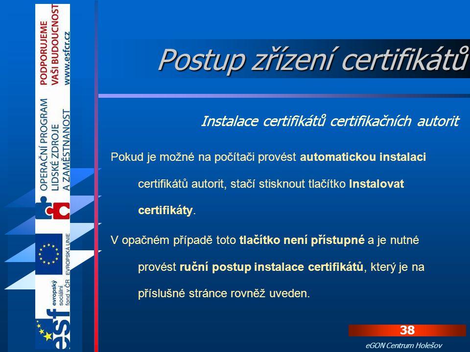 37 eGON Centrum Holešov Aby byly vydané certifikáty považované za důvěryhodné, musí si žadatel do počítače nainstalovat certifikáty certifikačních aut