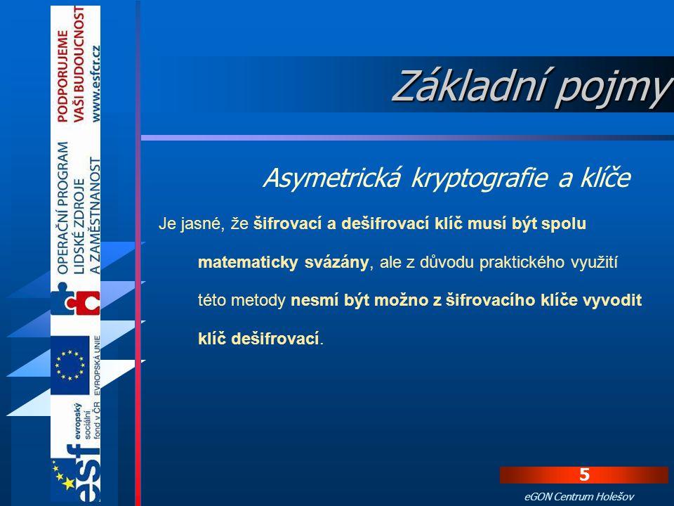 4 eGON Centrum Holešov V nejběžnější formě asymetrické kryptografie se používají dva typy klíčů: 1. Veřejný (pubic key) - tento klíč je jeho majitelem