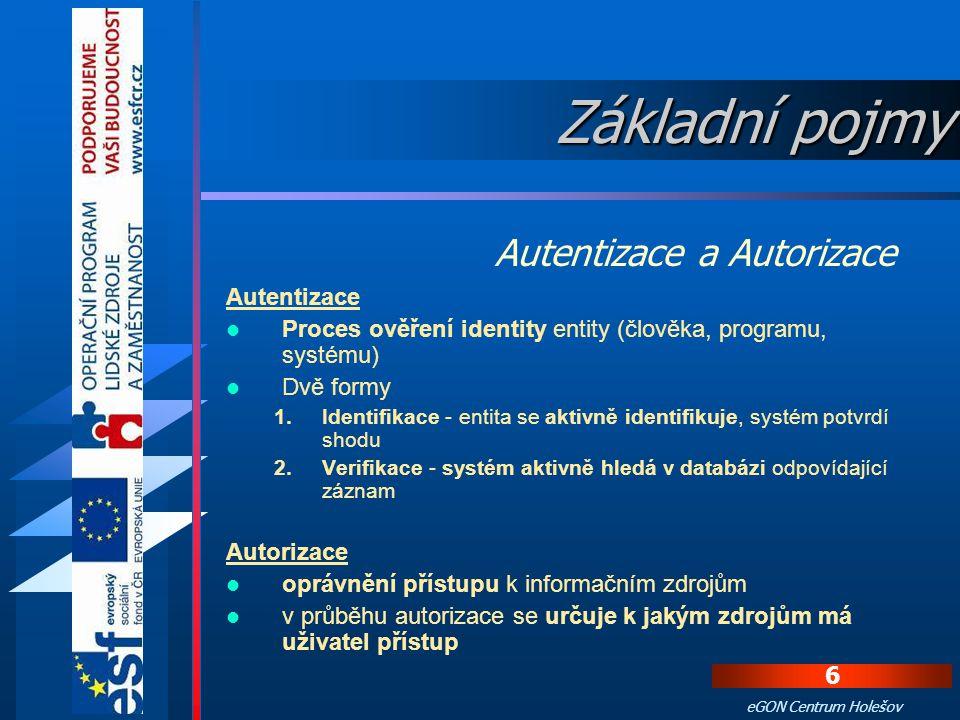 6 eGON Centrum Holešov Autentizace Proces ověření identity entity (člověka, programu, systému) Dvě formy 1.Identifikace - entita se aktivně identifikuje, systém potvrdí shodu 2.Verifikace - systém aktivně hledá v databázi odpovídající záznam Autorizace oprávnění přístupu k informačním zdrojům v průběhu autorizace se určuje k jakým zdrojům má uživatel přístup Autentizace a Autorizace Základní pojmy