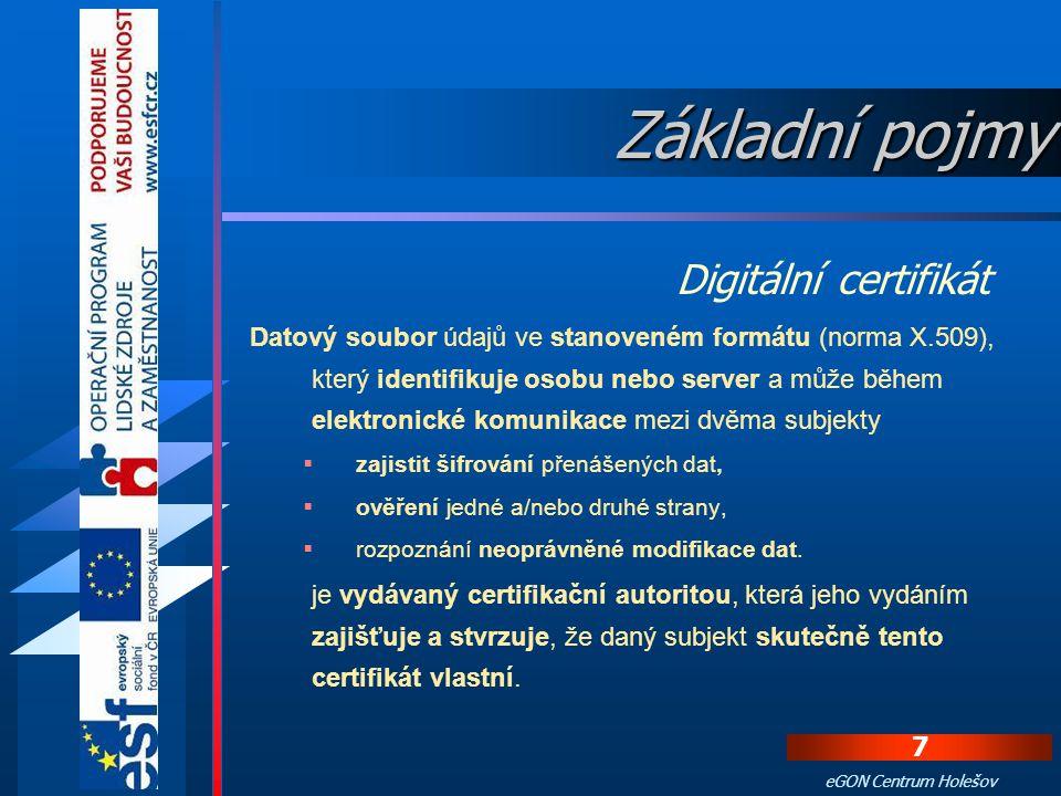 7 eGON Centrum Holešov Datový soubor údajů ve stanoveném formátu (norma X.509), který identifikuje osobu nebo server a může během elektronické komunikace mezi dvěma subjekty  zajistit šifrování přenášených dat,  ověření jedné a/nebo druhé strany,  rozpoznání neoprávněné modifikace dat.