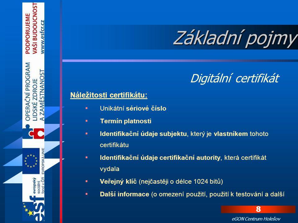 8 eGON Centrum Holešov Náležitosti certifikátu:  Unikátní sériové číslo  Termín platnosti  Identifikační údaje subjektu, který je vlastníkem tohoto certifikátu  Identifikační údaje certifikační autority, která certifikát vydala  Veřejný klíč (nejčastěji o délce 1024 bitů)  Další informace (o omezení použití, použití k testování a další Digitální certifikát Základní pojmy