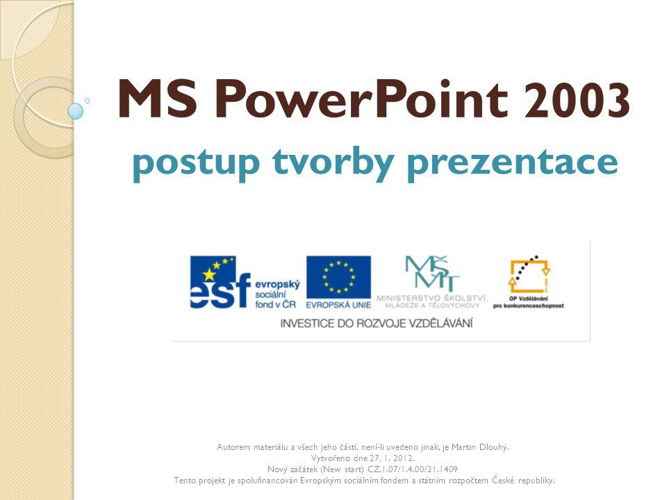 MS PowerPoint 2003 postup tvorby prezentace Autorem materiálu a všech jeho částí, není-li uvedeno jinak, je Martin Dlouhý. Vytvořeno dne 27. 1. 2012.