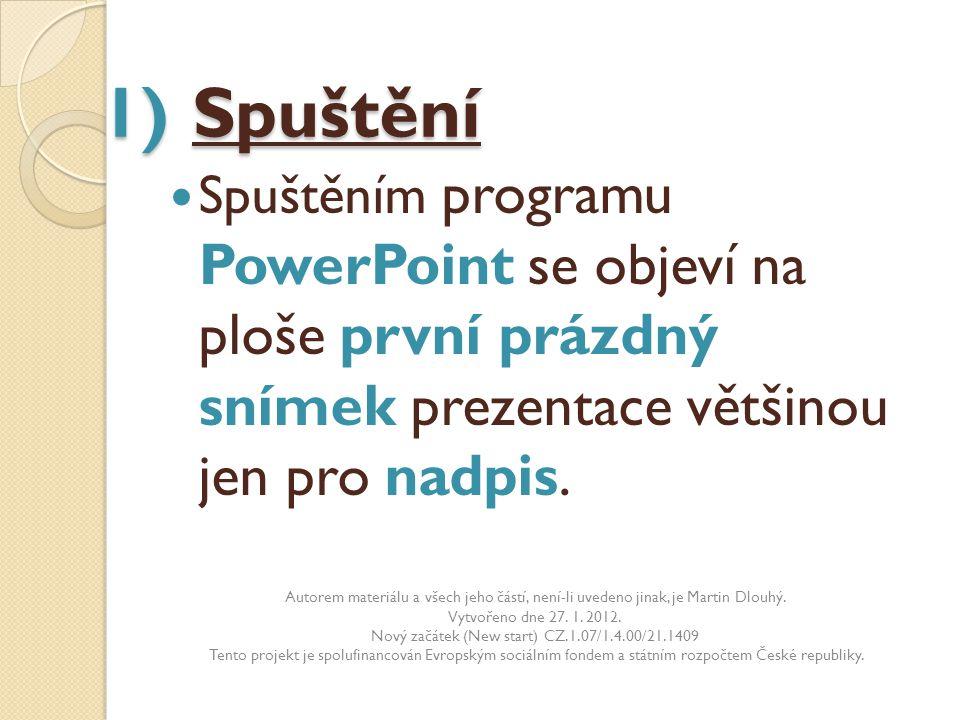1) Spuštění 1) Spuštění Spuštěním programu PowerPoint se objeví na ploše první prázdný snímek prezentace většinou jen pro nadpis. Autorem materiálu a