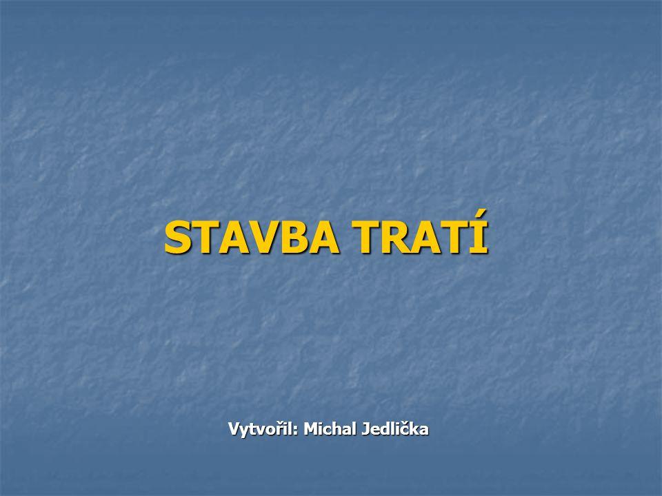 STAVBA TRATÍ Vytvořil: Michal Jedlička