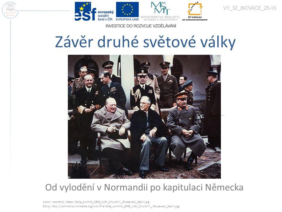 Závěr druhé světové války Od vylodění v Normandii po kapitulaci Německa VY_32_INOVACE_25-15 Autor: neznámý, Název: Yalta_summit_1945_with_Churchill,_R