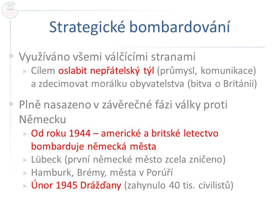 Strategické bombardování  Využíváno všemi válčícími stranami  Cílem oslabit nepřátelský týl (průmysl, komunikace) a zdecimovat morálku obyvatelstva