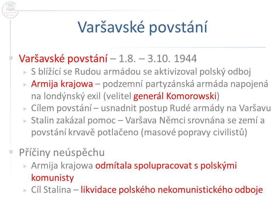 Varšavské povstání  Varšavské povstání – 1.8. – 3.10. 1944  S blížící se Rudou armádou se aktivizoval polský odboj  Armija krajowa – podzemní party