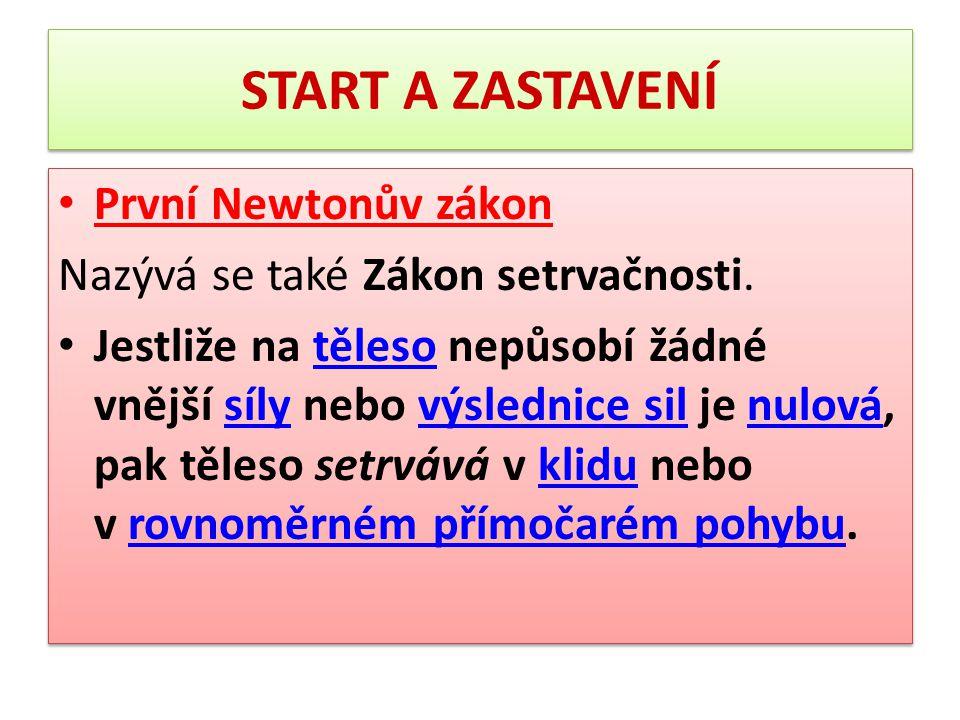 START A ZASTAVENÍ První Newtonův zákon Nazývá se také Zákon setrvačnosti. Jestliže na těleso nepůsobí žádné vnější síly nebo výslednice sil je nulová,