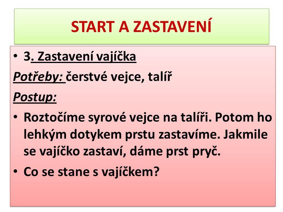 START A ZASTAVENÍ 3. Zastavení vajíčka Potřeby: čerstvé vejce, talíř Postup: Roztočíme syrové vejce na talíři. Potom ho lehkým dotykem prstu zastavíme