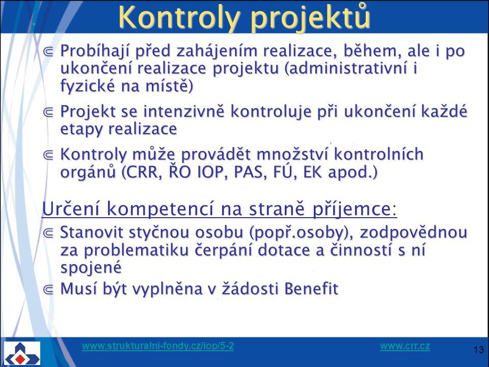 www.strukturalni-fondy.cz/iop/5-2www.strukturalni-fondy.cz/iop/5-2 www.crr.czwww.crr.cz 13 Kontroly projektů ⋐Probíhají před zahájením realizace, během, ale i po ukončení realizace projektu (administrativní i fyzické na místě) ⋐Projekt se intenzivně kontroluje při ukončení každé etapy realizace ⋐Kontroly může provádět množství kontrolních orgánů (CRR, ŘO IOP, PAS, FÚ, EK apod.) Určení kompetencí na straně příjemce: ⋐Stanovit styčnou osobu (popř.osoby), zodpovědnou za problematiku čerpání dotace a činností s ní spojené ⋐Musí být vyplněna v žádosti Benefit