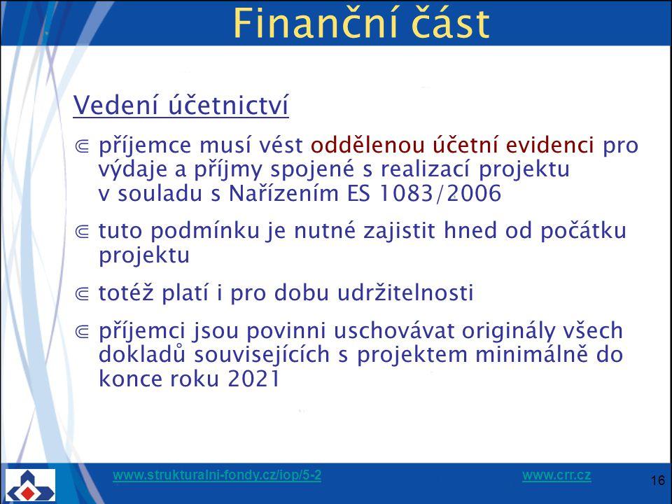 www.strukturalni-fondy.cz/iop/5-2www.strukturalni-fondy.cz/iop/5-2 www.crr.czwww.crr.cz 16 Finanční část Vedení účetnictví ⋐příjemce musí vést oddělenou účetní evidenci pro výdaje a příjmy spojené s realizací projektu v souladu s Nařízením ES 1083/2006 ⋐tuto podmínku je nutné zajistit hned od počátku projektu ⋐totéž platí i pro dobu udržitelnosti ⋐příjemci jsou povinni uschovávat originály všech dokladů souvisejících s projektem minimálně do konce roku 2021