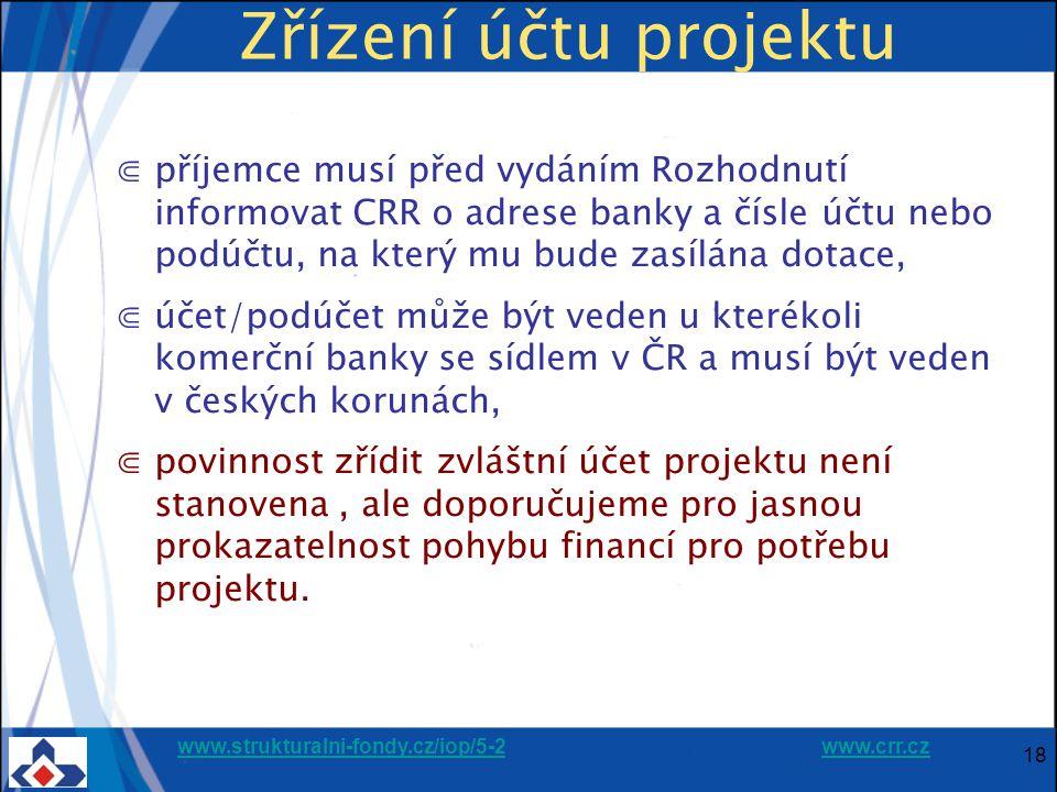 www.strukturalni-fondy.cz/iop/5-2www.strukturalni-fondy.cz/iop/5-2 www.crr.czwww.crr.cz 18 Zřízení účtu projektu ⋐příjemce musí před vydáním Rozhodnutí informovat CRR o adrese banky a čísle účtu nebo podúčtu, na který mu bude zasílána dotace, ⋐účet/podúčet může být veden u kterékoli komerční banky se sídlem v ČR a musí být veden v českých korunách, ⋐povinnost zřídit zvláštní účet projektu není stanovena, ale doporučujeme pro jasnou prokazatelnost pohybu financí pro potřebu projektu.
