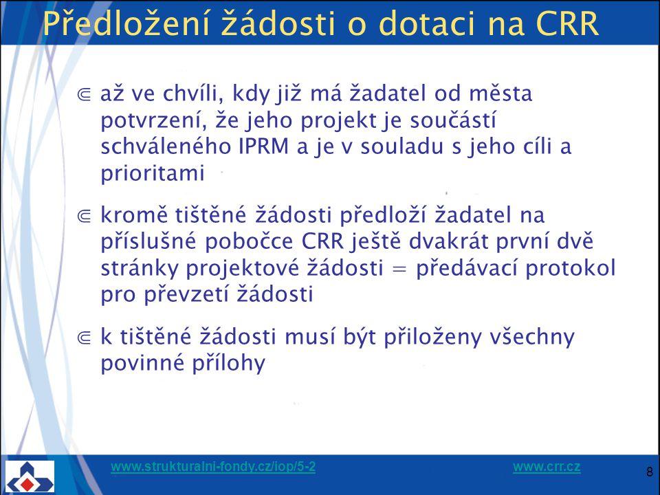 www.strukturalni-fondy.cz/iop/5-2www.strukturalni-fondy.cz/iop/5-2 www.crr.czwww.crr.cz 8 Předložení žádosti o dotaci na CRR ⋐až ve chvíli, kdy již má žadatel od města potvrzení, že jeho projekt je součástí schváleného IPRM a je v souladu s jeho cíli a prioritami ⋐kromě tištěné žádosti předloží žadatel na příslušné pobočce CRR ještě dvakrát první dvě stránky projektové žádosti = předávací protokol pro převzetí žádosti ⋐k tištěné žádosti musí být přiloženy všechny povinné přílohy